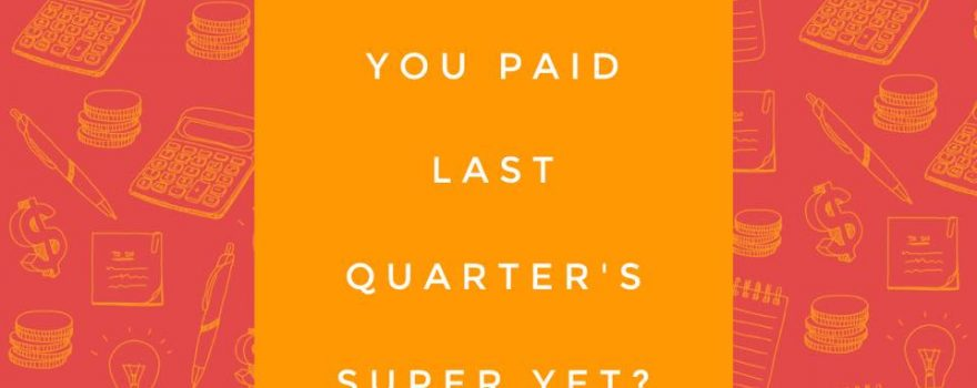 Have you paid last quarter's super yet?